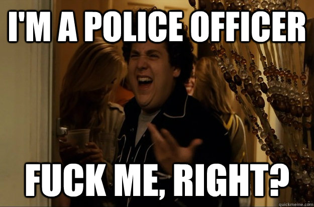 I'm a police officer Fuck Me, Right? - I'm a police officer Fuck Me, Right?  Fuck Me, Right
