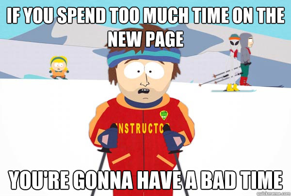 If you spend too much time on the new page You're gonna have a bad time - If you spend too much time on the new page You're gonna have a bad time  Super Cool Ski Instructor