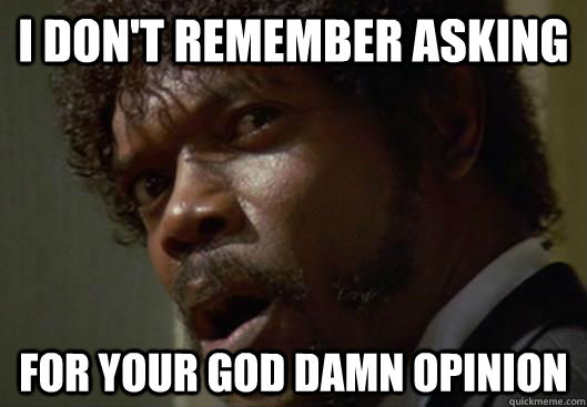 I don't remember asking for your god damn opinion - I don't remember asking for your god damn opinion  Angry Samuel L Jackson