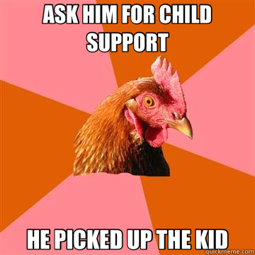 ASK HIM FOR CHILD SUPPORT HE PICKED UP THE KID  Anti-Joke Chicken