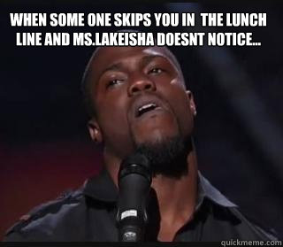 when some one skips you in  the lunch line and ms.lakeisha doesnt notice...  Kevin hart funny