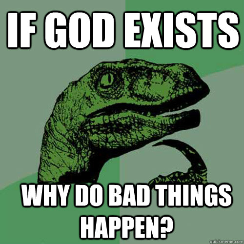 If god exists Why do bad things happen? - If god exists Why do bad things happen?  Philosoraptor