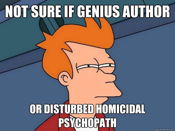 Not Sure if genius author Or disturbed homicidal psychopath - Not Sure if genius author Or disturbed homicidal psychopath  Futurama Fry