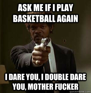 Ask me If i play basketball again I dare you, I double dare you, mother fucker - Ask me If i play basketball again I dare you, I double dare you, mother fucker  Samuel L Pulp Fiction