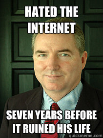 Hated the internet seven years before it ruined his life