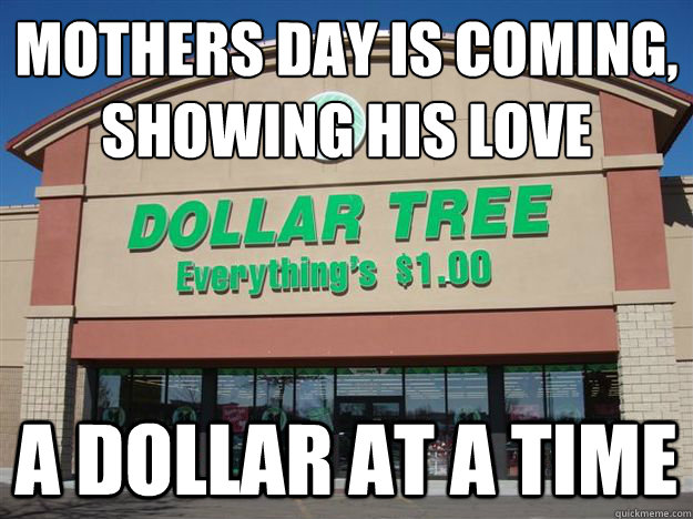 Mothers day is coming, showing his love  a dollar at a time