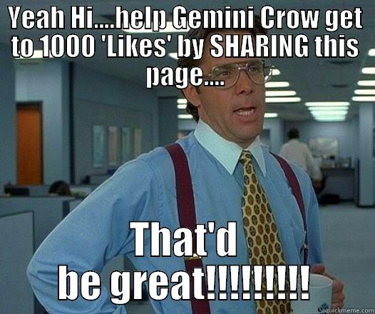 YEAH HI....HELP GEMINI CROW GET TO 1000 'LIKES' BY SHARING THIS PAGE.... THAT'D BE GREAT!!!!!!!!! Office Space Lumbergh