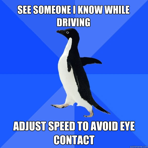 See someone i know while driving adjust speed to avoid eye contact - See someone i know while driving adjust speed to avoid eye contact  Socially Awkward Penguin