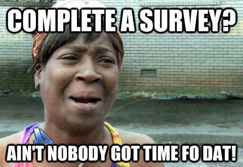 complete a survey? Ain't nobody got time fo dat! - complete a survey? Ain't nobody got time fo dat!  aint nobody got time