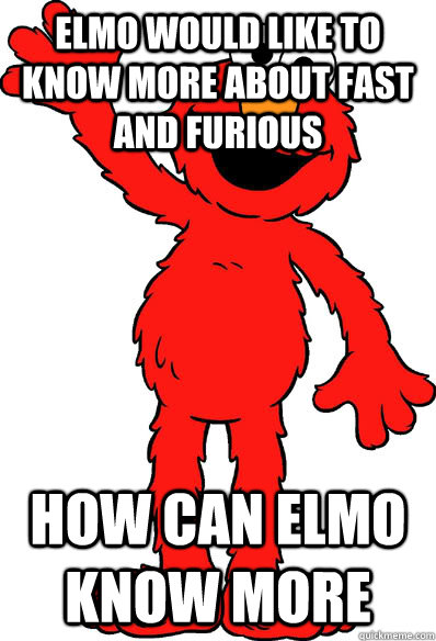 elmo would like to know more about fast and furious how can elmo know more  Lol elmo