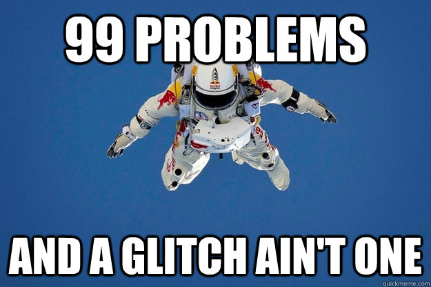 99 problems and a glitch ain't one
