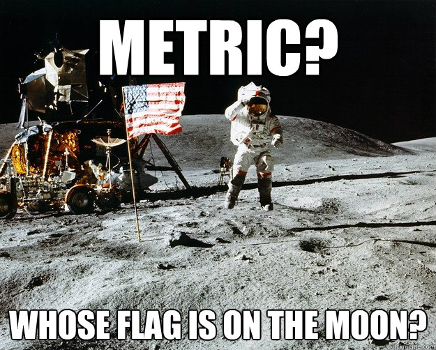 Metric? Whose flag is on the moon? - Metric? Whose flag is on the moon?  Unimpressed Astronaut