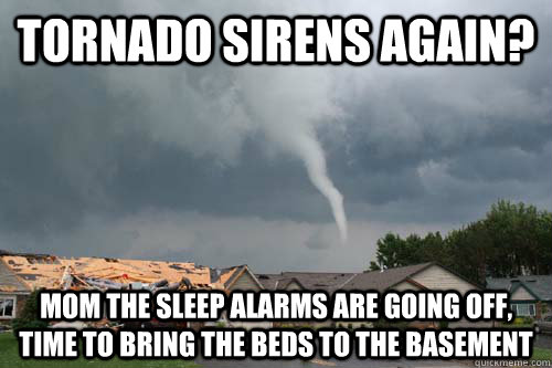 Tornado Sirens again? Mom the sleep alarms are going off, time to Bring the beds to the Basement - Tornado Sirens again? Mom the sleep alarms are going off, time to Bring the beds to the Basement  Misc