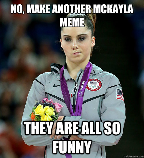 No, make another Mckayla Meme They are all so funny - No, make another Mckayla Meme They are all so funny  McKayla Not Impressed