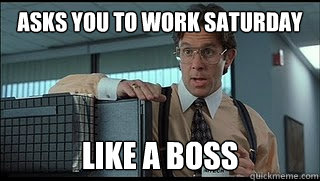 asks you to work saturday like a boss
