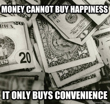 money cannot buy happiness it only buys convenience