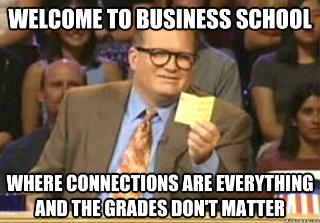 Welcome to business school where connections are everything and the grades don't matter - Welcome to business school where connections are everything and the grades don't matter  Welcome to