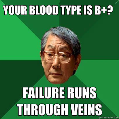 Your blood type is B+? Failure runs through veins - Your blood type is B+? Failure runs through veins  High Expectations Asian Father