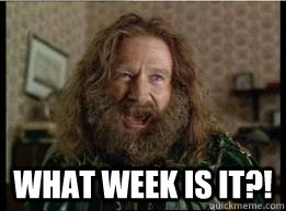 What week is it?! -  What week is it?!  What year is it