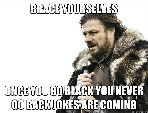 BRACE YOURSELVES Once you go black you never go back jokes are coming