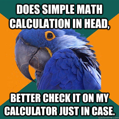 Does simple math calculation in head,  better check it on my calculator just in case.   Paranoid Parrot
