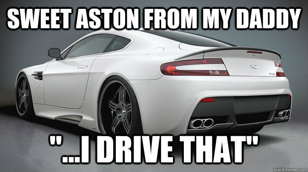Sweet Aston From My Daddy I Drive That Aston Martin Quickmeme