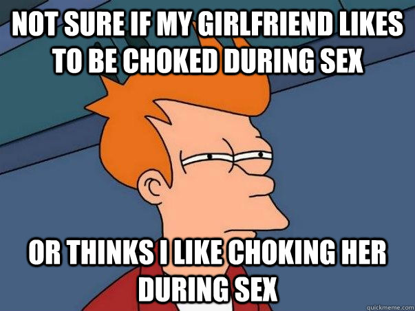 Not sure if my girlfriend likes to be choked during sex or thinks i like choking her during sex - Not sure if my girlfriend likes to be choked during sex or thinks i like choking her during sex  Not sure Fry