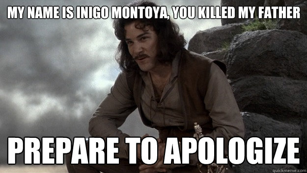 My name is Inigo Montoya, you killed my father Prepare to Apologize