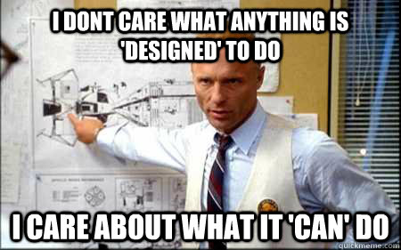 I dont care what anything is 'designed' to do i care about what it 'can' do - I dont care what anything is 'designed' to do i care about what it 'can' do  Gene Kranz