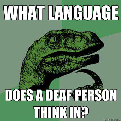 what language does a deaf person think in? - what language does a deaf person think in?  Philosoraptor
