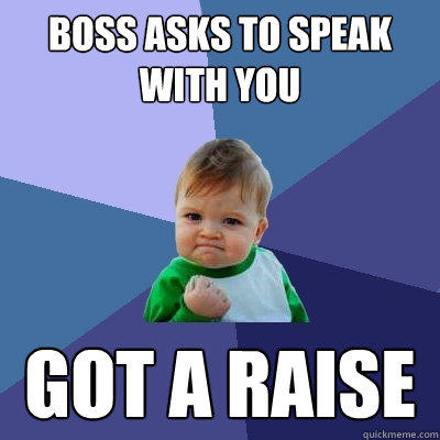 boss asks to speak with you got a raise - boss asks to speak with you got a raise  Success Kid