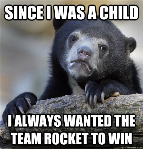 since i was a child i always wanted the team rocket to win - since i was a child i always wanted the team rocket to win  confessionbear