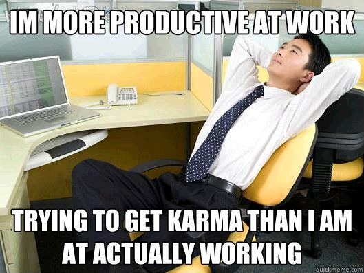 Im more productive at work trying to get karma than i am at actually working - Im more productive at work trying to get karma than i am at actually working  Office Thoughts