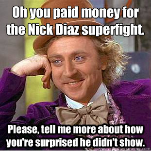 Oh you paid money for the Nick Diaz superfight.  Please, tell me more about how you're surprised he didn't show. - Oh you paid money for the Nick Diaz superfight.  Please, tell me more about how you're surprised he didn't show.  Condescending Wonka