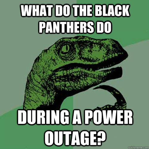 What do the black panthers do during a power outage? - What do the black panthers do during a power outage?  Philosoraptor
