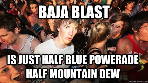 Baja Blast Is just half blue powerade half mountain dew - Baja Blast Is just half blue powerade half mountain dew  Sudden Clarity Clarence