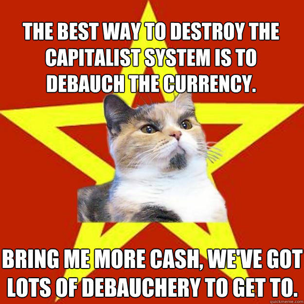 The best way to destroy the capitalist system is to debauch the currency. Bring me more cash, we've got lots of debauchery to get to. - The best way to destroy the capitalist system is to debauch the currency. Bring me more cash, we've got lots of debauchery to get to.  Lenin Cat