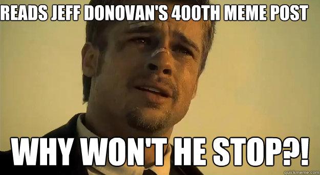 Reads Jeff Donovan's 400th meme post Why won't he stop?!