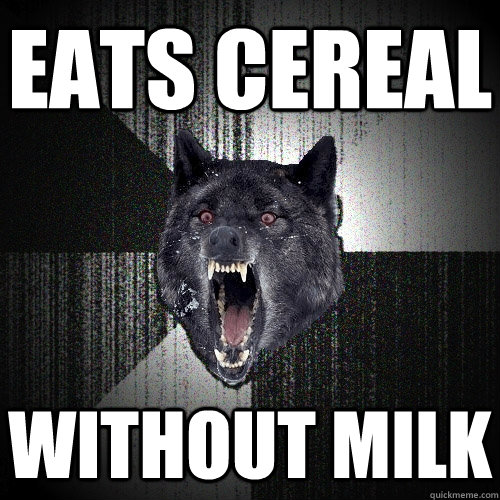 eats cereal without milk - eats cereal without milk  Insanity Wolf