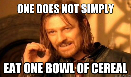 One Does Not Simply eat one bowl of cereal - One Does Not Simply eat one bowl of cereal  Boromir