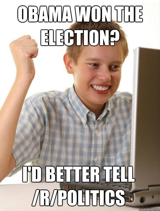 Obama won the election? I'd better tell /r/politics - Obama won the election? I'd better tell /r/politics  First Day on the Internet Kid