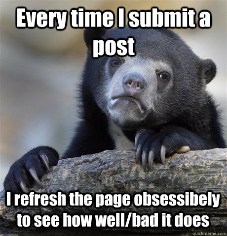 Every time I submit a post I refresh the page obsessibely to see how well/bad it does - Every time I submit a post I refresh the page obsessibely to see how well/bad it does  Confession Bear