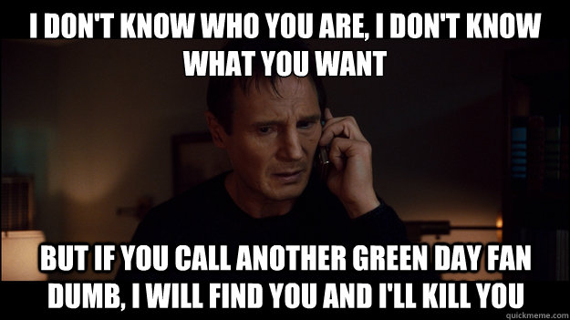 i don't know who you are, i don't know what you want but if you call another green day fan dumb, i will find you and i'll kill you - i don't know who you are, i don't know what you want but if you call another green day fan dumb, i will find you and i'll kill you  Misc