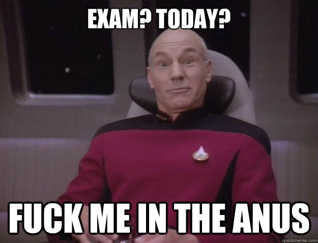 Exam? TOday? FUCK ME IN THE ANUS