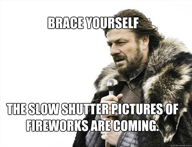 BRACE YOURSELF The slow shutter pictures of fireworks are coming.