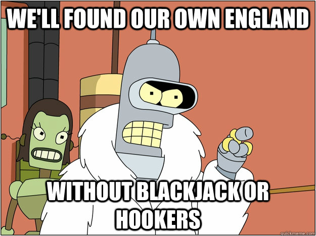 We'll found our own england WITHout BLACKJACK or HOOKERS - We'll found our own england WITHout BLACKJACK or HOOKERS  BENDER STATE MEET