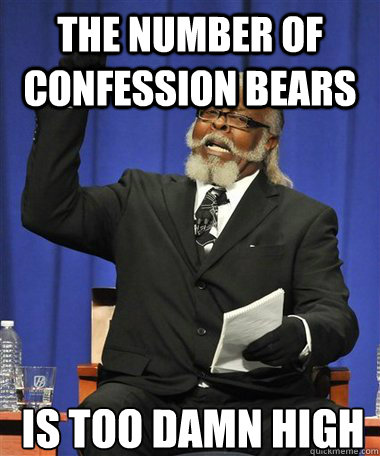 The number of confession bears  Is too damn high