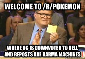 Welcome to /r/pokemon Where OC is downvoted to hell and reposts are karma machines - Welcome to /r/pokemon Where OC is downvoted to hell and reposts are karma machines  Drew Carey