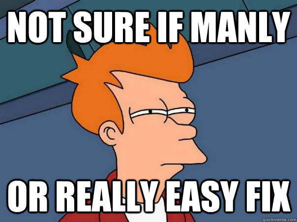 Not sure if manly or really easy fix - Not sure if manly or really easy fix  Futurama Fry