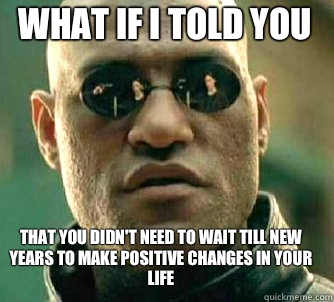 what if i told you That you didn't need to wait till New Years to make positive changes in your life - what if i told you That you didn't need to wait till New Years to make positive changes in your life  Matrix Morpheus
